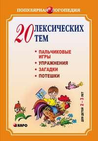 Анжелика Никитина - 20 лексических тем. Пальчиковые игры, упражнения, загадки для детей 2-3 лет
