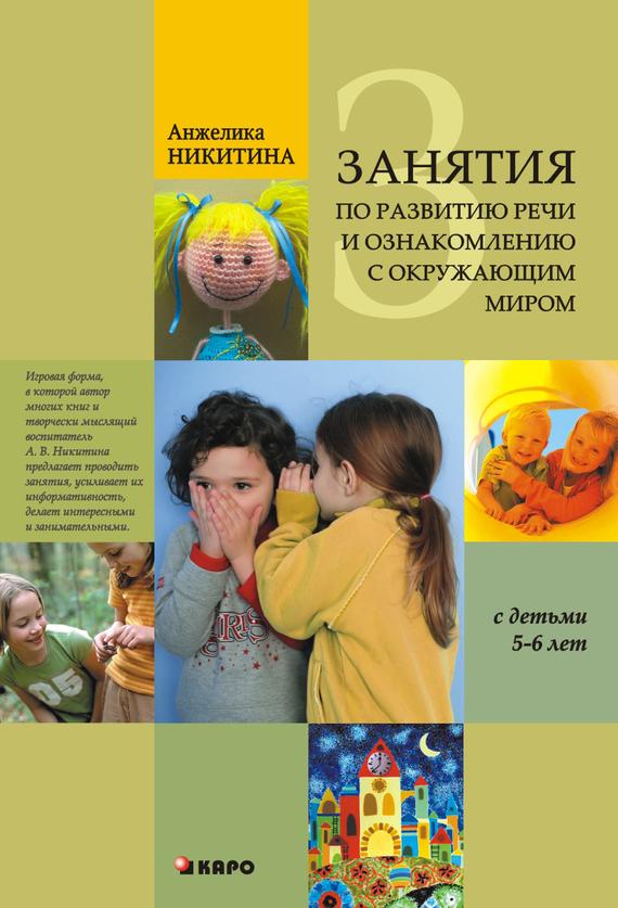 Анжелика Никитина Занятия по развитию речи и ознакомлению с окружающим миром с детьми 5-6 лет консультирование родителей в детском саду возрастные особенности детей