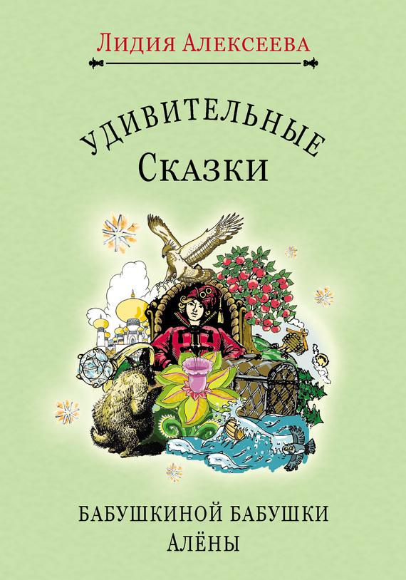 Лидия Алексеева Удивительные сказки бабушкиной бабушки Алёны удивительные сказки