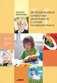 Анжелика Никитина - Интегрированная совместная деятельность с детьми раннего возраста