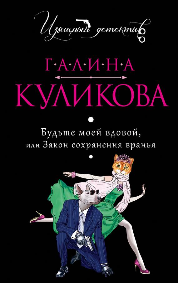 Галина Куликова - Будьте моей вдовой или Закон сохранения вранья