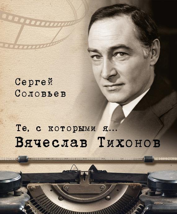 Сергей Александрович Соловьев Те, с которыми я… Вячеслав Тихонов