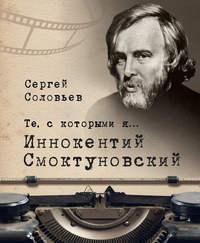 Сергей Александрович Соловьев - Те, с которыми я… Иннокентий Смоктуновский