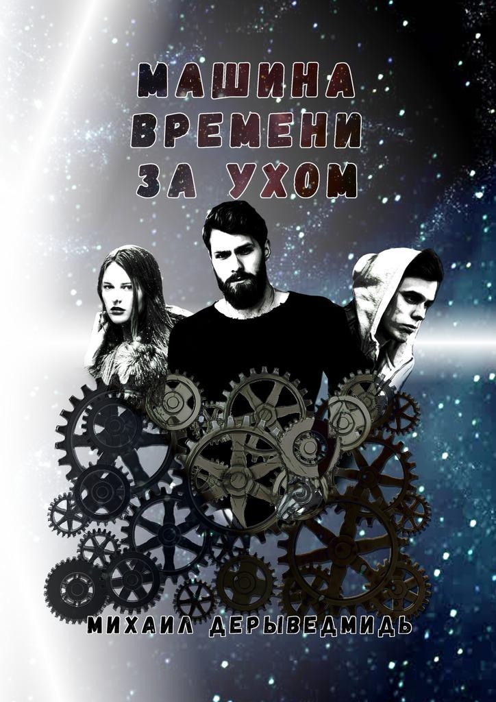 Михаил Дерыведмидь - Машина времени за ухом