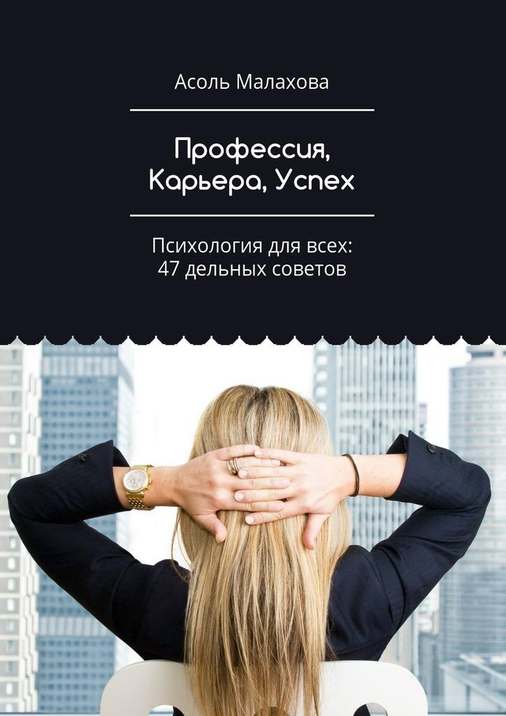 Асоль Малахова - Профессия, Карьера, Успех. Психология для всех: 47 дельных советов