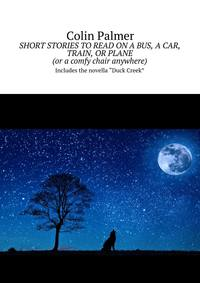 Colin David Palmer - Short stories to read on a bus, a car, train, or plane (or acomfy chair anywhere). Includes the novella «Duck Creek»