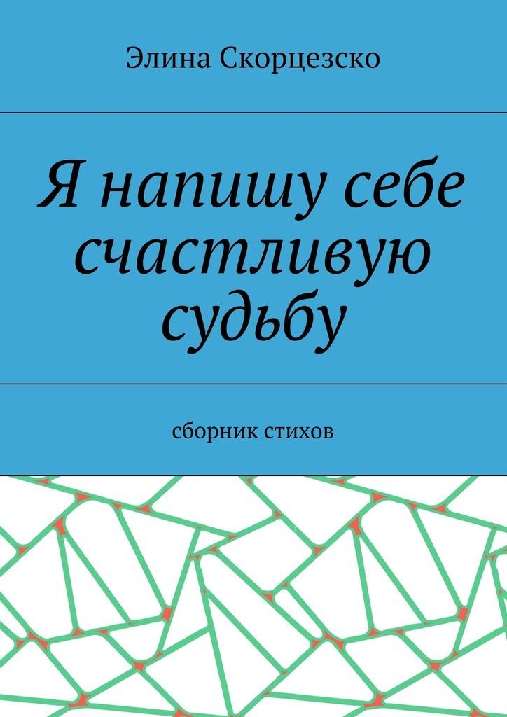 Элина Скорцезско Я напишу себе счастливую судьбу. Сборник стихов лилия кор я себе нарисую жизнь сборник стихов
