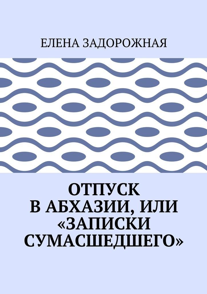 Елена Задорожная Отпуск в Абхазии, или «Записки сумасшедшего»