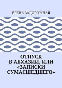 Елена Задорожная - Отпуск в Абхазии, или «Записки сумасшедшего»