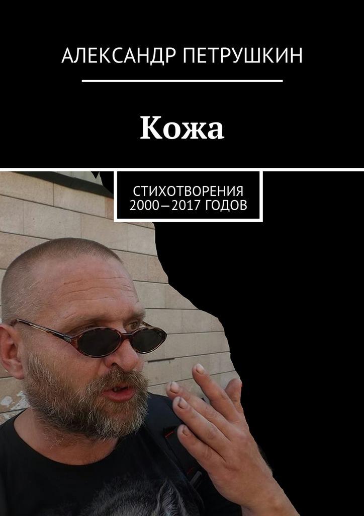 Александр Александрович Петрушкин Кожа. Стихотворения 2000—2017 годов