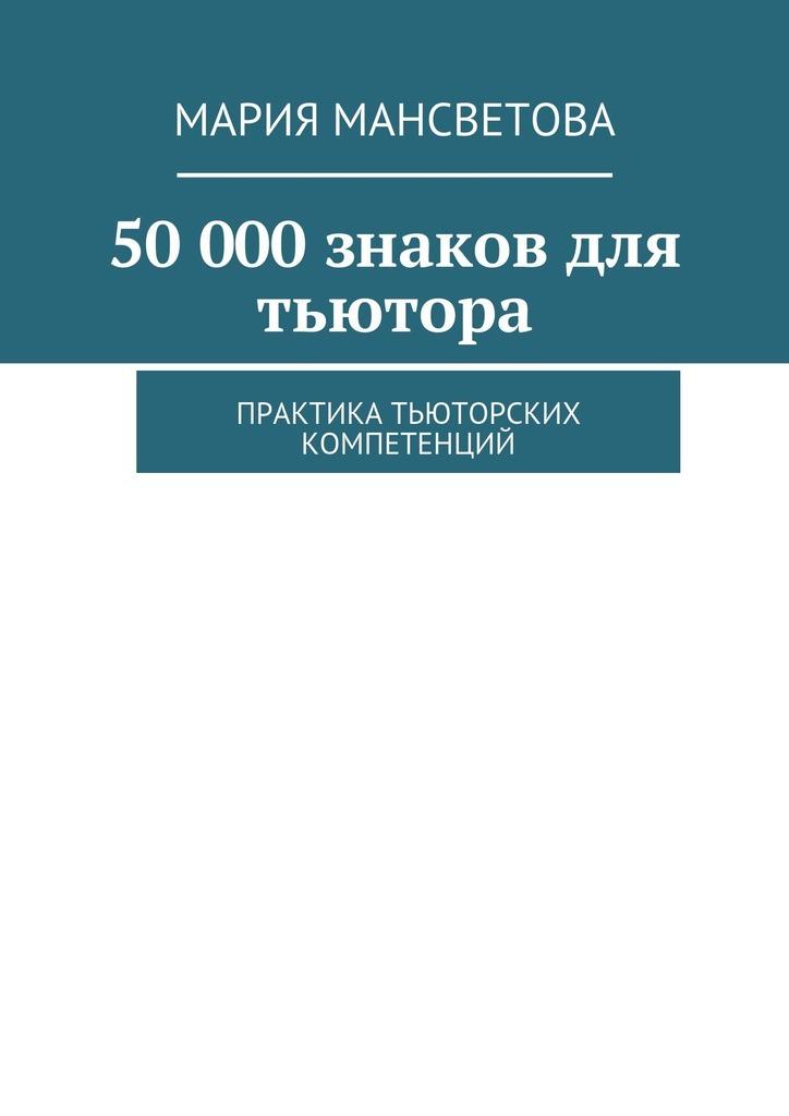 Мария Мансветова - 50000знаков для тьютора. Практика тьюторских компетенций