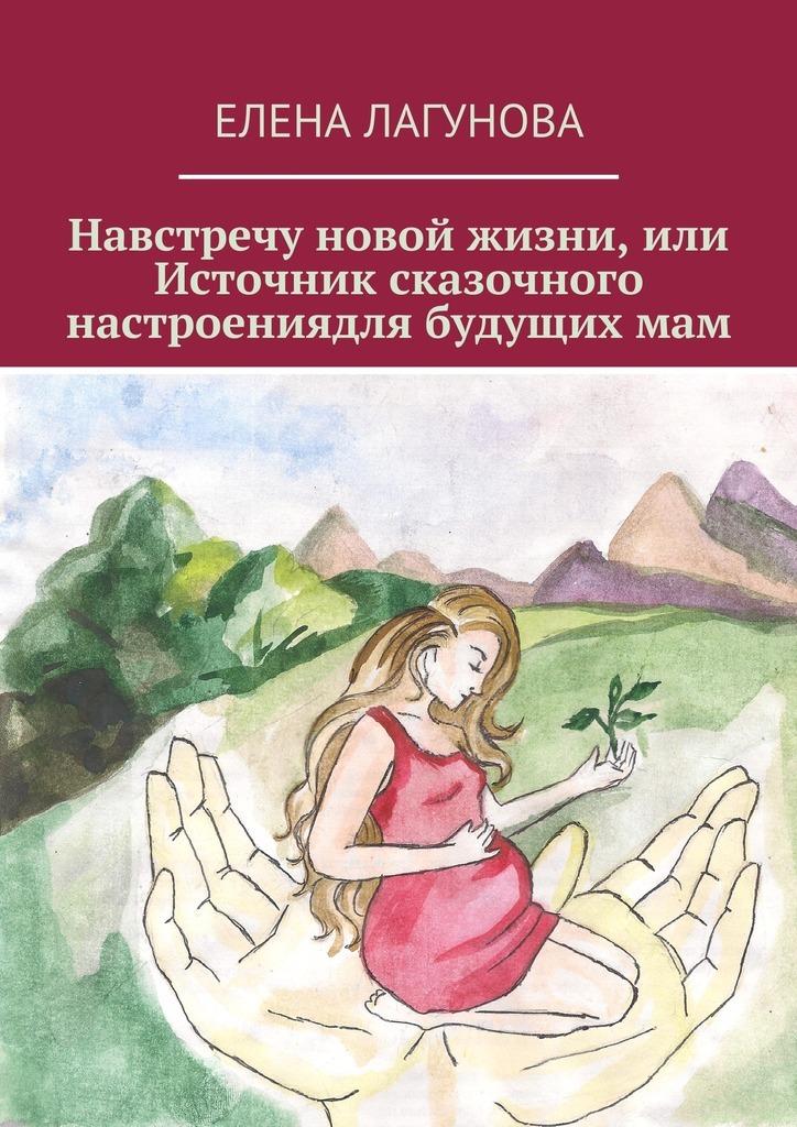 Елена Лагунова - Навстречу новой жизни, или Источник сказочного настроениядля будущихмам
