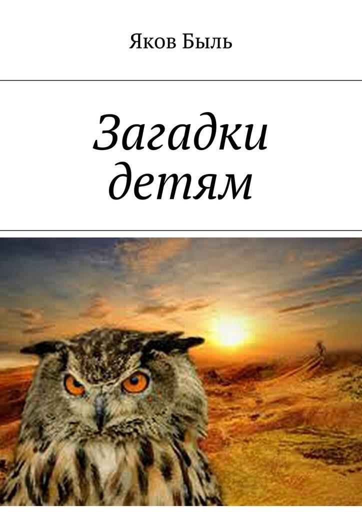 Яков Быль Загадки детям яков быль весна заря любите милые любя