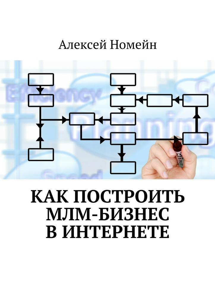 Алексей Номейн Как построить МЛМ-бизнес вИнтернете алексей номейн бизнес идеи для заработка винтернете