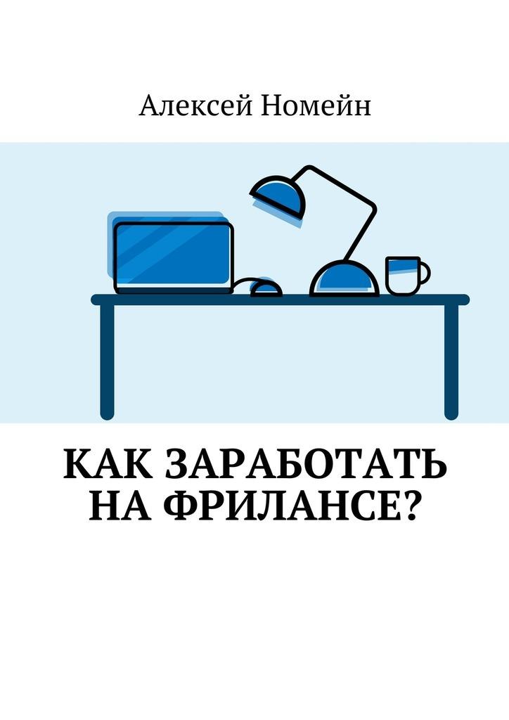 Алексей Номейн Как заработать нафрилансе? алексей номейн как заработать наyoutube