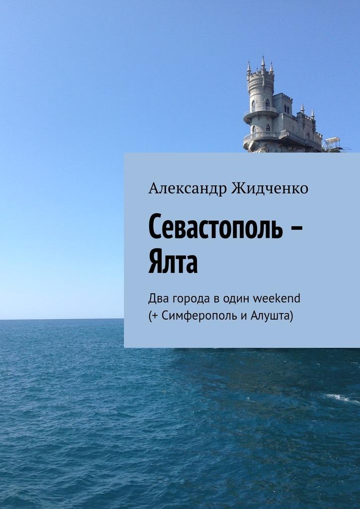 Александр Жидченко Севастополь – Ялта. Два города водин weekend (+ иАлушта)