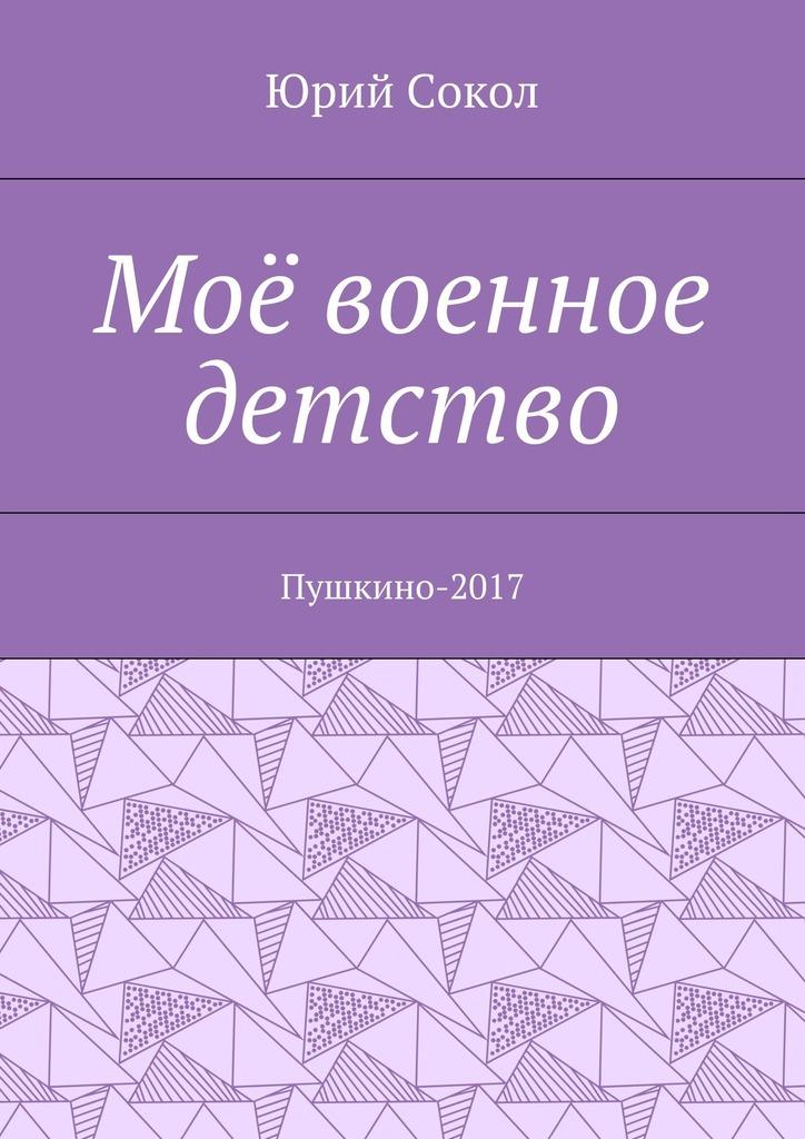 Юрий Сокол Моё военное детство. Пушкино-2017