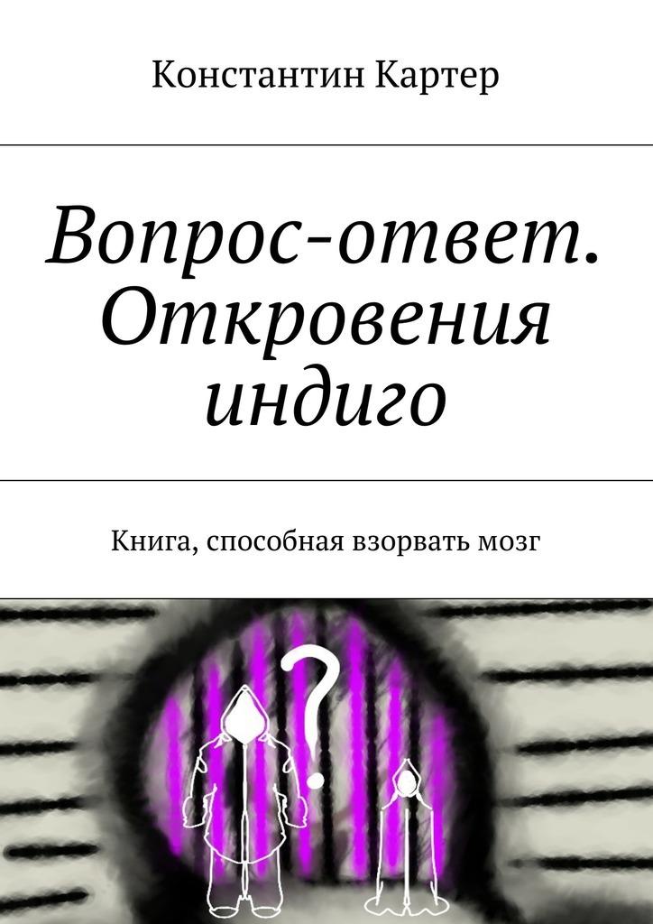 Константин Картер - Вопрос-ответ. Откровения индиго. Книга, способная взорвать мозг
