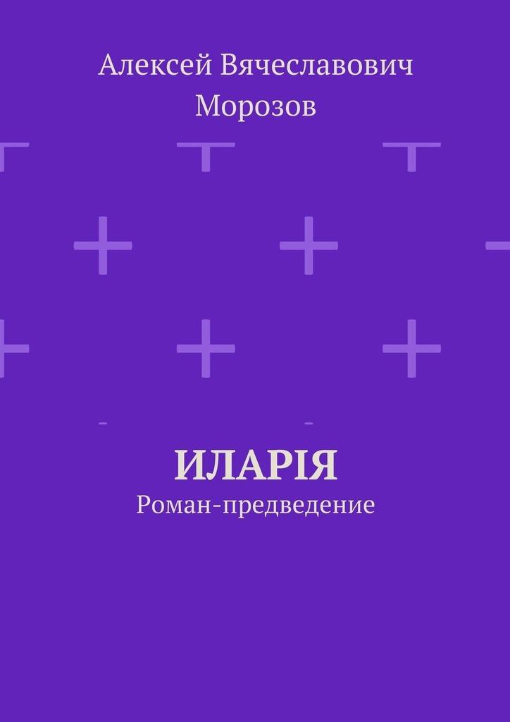 Алексей Вячеславович Морозов Иларiя. Роман-предведение огонь в твоём сердце
