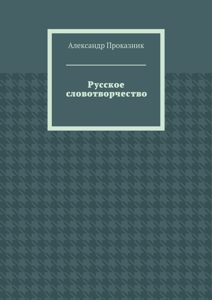 Александр Проказник Русское словотворчество