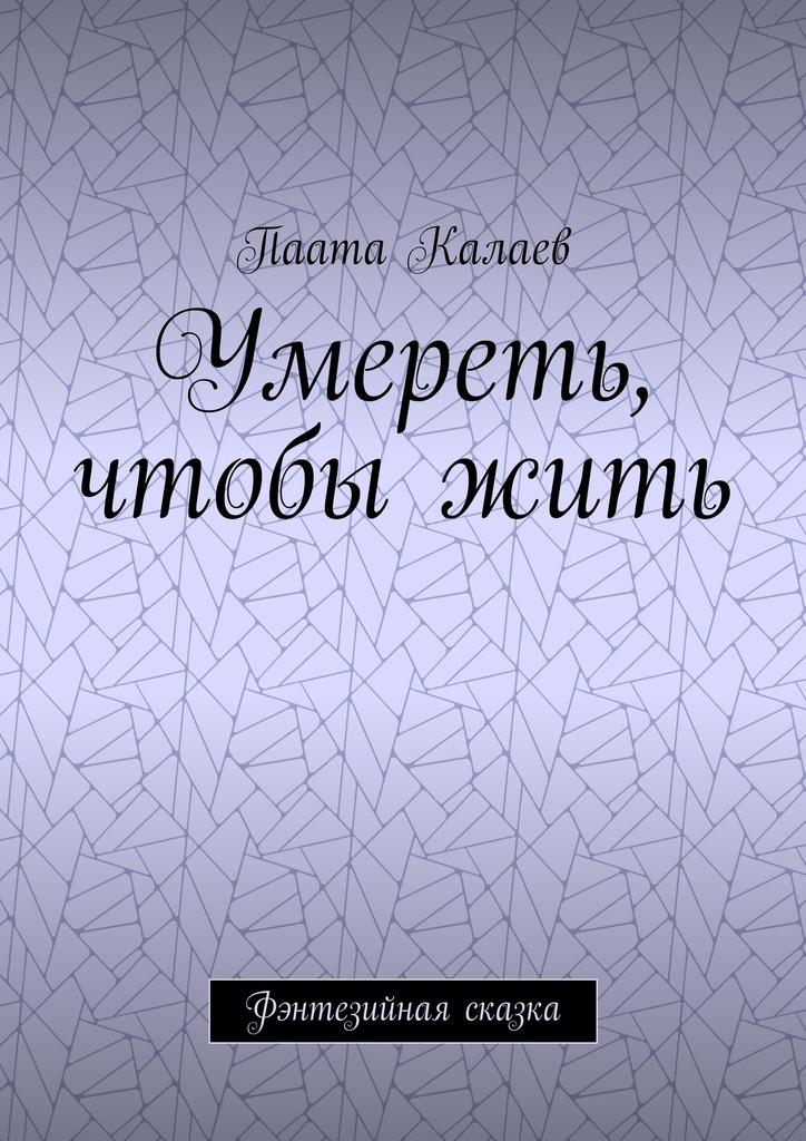 Паата Калаев Умереть, чтобыжить. Фэнтезийная сказка куплю дом в деревне недорого истринский район д козенки