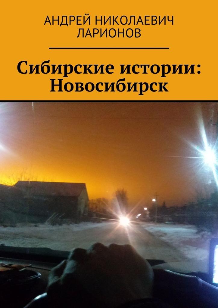 Андрей Николаевич Ларионов Сибирские истории: Новосибирск
