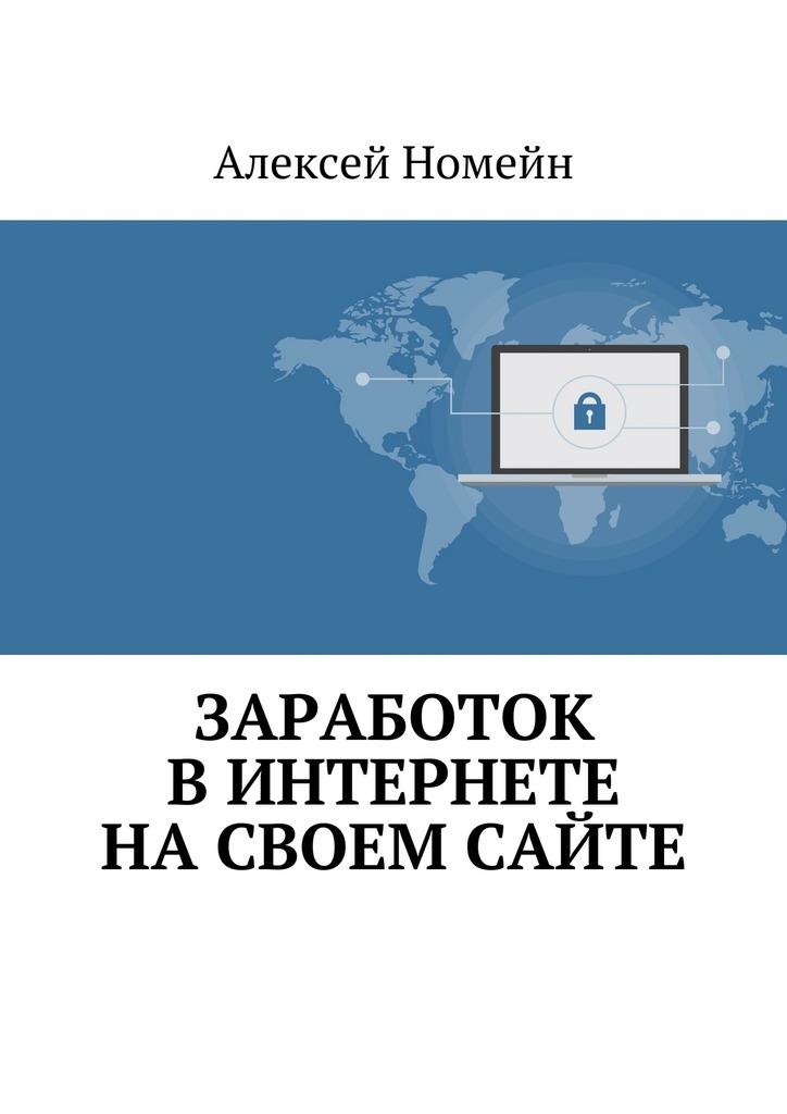 Алексей Номейн Заработок вИнтернете насвоем сайте как создатьб сайт купить домен и разместить в интернете на хостинге