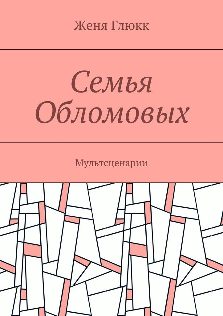 Женя Глюкк Семья Обломовых. Мультсценарии женя глюкк рок уроки