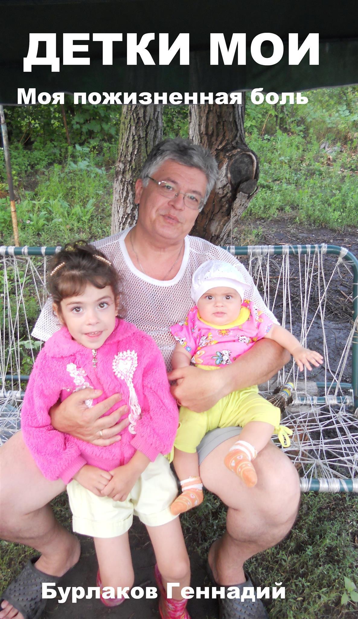 Геннадий Анатольевич Бурлаков Детки мои геннадий анатольевич бурлаков дочки мои моя пожизненнаяболь