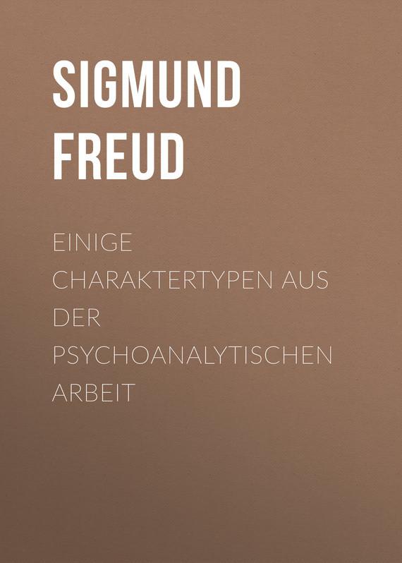 Зигмунд Фрейд Einige Charaktertypen aus der psychoanalytischen Arbeit надеждин н зигмунд фрейд за гранью сознания