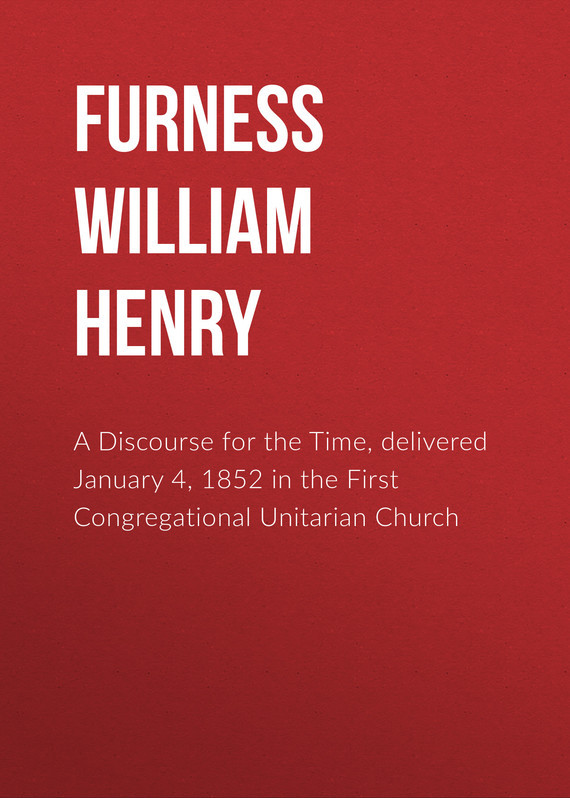 Furness William Henry A Discourse for the Time, delivered January 4, 1852 in the First Congregational Unitarian Church