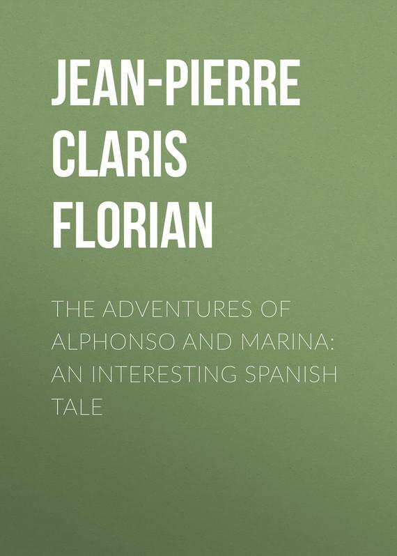Jean-Pierre Claris de Florian The adventures of Alphonso and Marina: An Interesting Spanish Tale jean pierre hansen theory of simple liquids