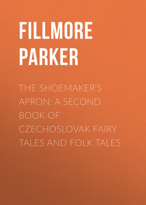 Fillmore Parker The Shoemaker's Apron: A Second Book of Czechoslovak Fairy Tales and Folk Tales ежедневник феникс a6 320стр н датир синий интегр переплет 38136