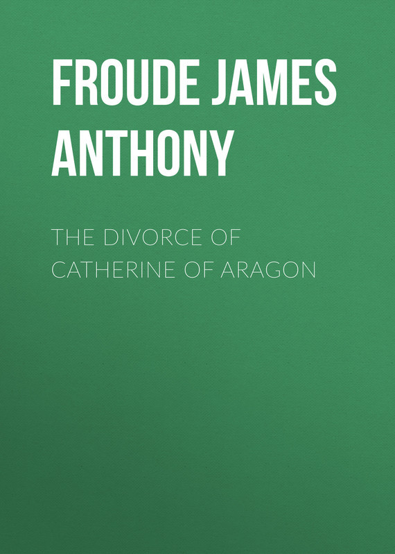 Froude James Anthony The Divorce of Catherine of Aragon froude james anthony history of england from the fall of wolsey to the death of elizabeth vol iii