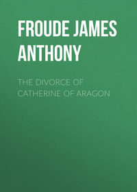 Froude James Anthony - The Divorce of Catherine of Aragon