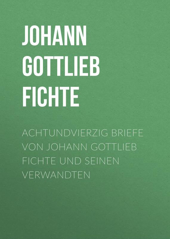 Johann Gottlieb Fichte Achtundvierzig Briefe von Johann Gottlieb Fichte und seinen Verwandten johann wolfgang von goethe goethes briefe an leipziger freunde