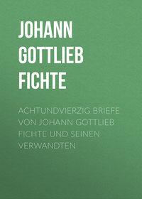 Johann Gottlieb Fichte - Achtundvierzig Briefe von Johann Gottlieb Fichte und seinen Verwandten