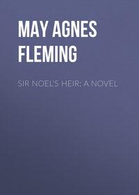 May Agnes Fleming - Sir Noel's Heir: A Novel