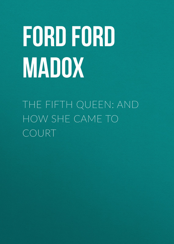 Форд Мэдокс The Fifth Queen: And How She Came to Court lincoln and the court