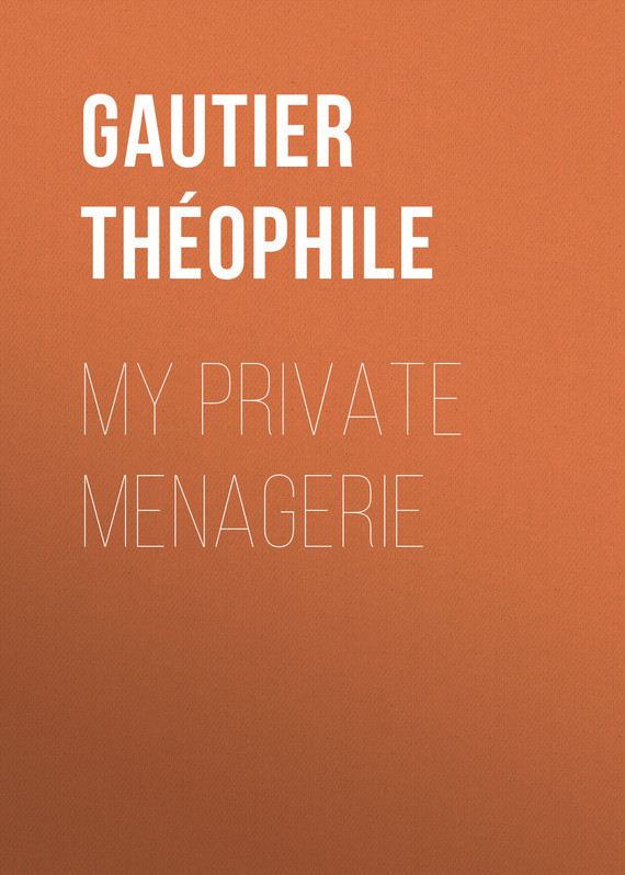 Gautier Théophile. My Private Menagerie