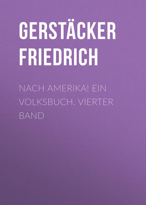 Gerstäcker Friedrich Nach Amerika! Ein Volksbuch. Vierter Band лео ашер ein jahr ohne liebe