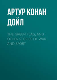 Артур Конан Дойл - The Green Flag, and Other Stories of War and Sport