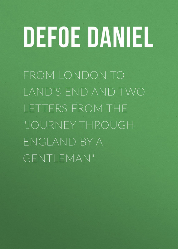 Даниэль Дефо From London to Land's End and Two Letters from the Journey through England by a Gentleman two from the heart