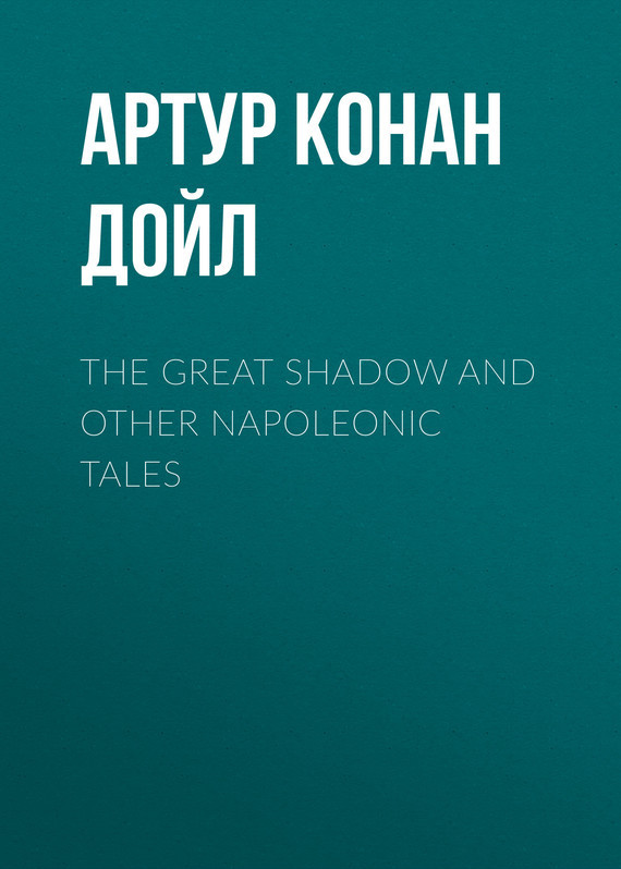 Артур Конан Дойл The Great Shadow and Other Napoleonic Tales the great shadow