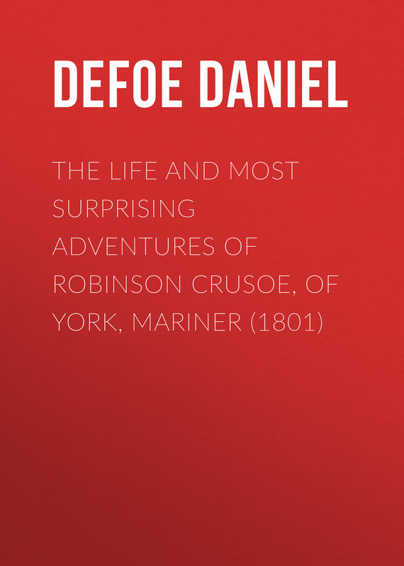 Даниэль Дефо The Life and Most Surprising Adventures of Robinson Crusoe, of York, Mariner (1801)