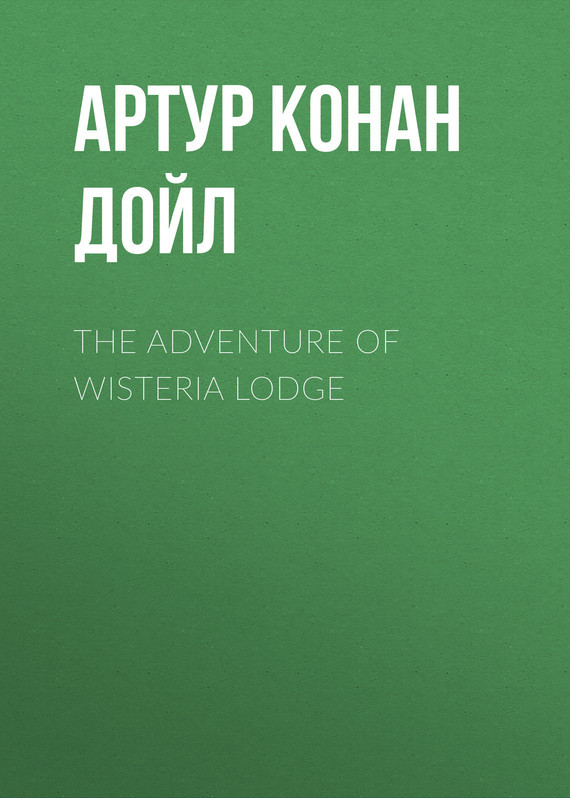 Артур Конан Дойл The Adventure of Wisteria Lodge arthur conan doyle adventure of wisteria lodge