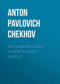 Anton Pavlovich Chekhov - Ein Heiratsantrag: Scherz in einem Aufzug