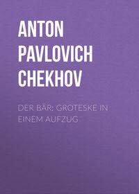 Anton Pavlovich Chekhov - Der B?r: Groteske in einem Aufzug