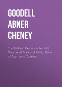 Goodell Abner Cheney - The Trial and Execution, for Petit Treason, of Mark and Phillis, Slaves of Capt. John Codman