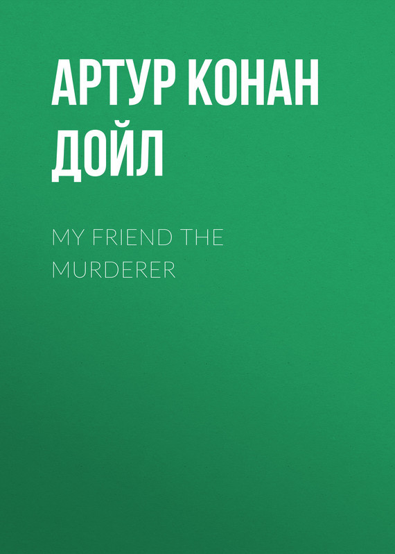 Артур Конан Дойл My Friend The Murderer the murderer s daughter